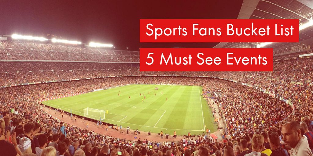 Sports Fans Bucket List - 5 Must See Events